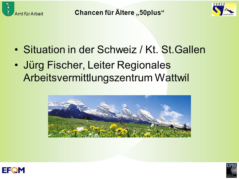 Amt für Arbeit Chancen für Ältere 50plus Situation in der Schweiz / Kt. St.Gallen Jürg Fischer, Leiter Regionales Arbeitsvermittlungszentrum Wattwil