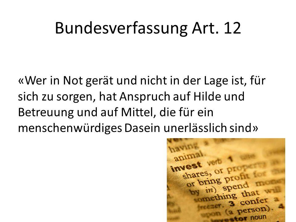 Bundesverfassung Art. 12 «Wer in Not gerät und nicht in der Lage ist, für sich zu sorgen, hat Anspruch auf Hilde und Betreuung und auf Mittel, die für