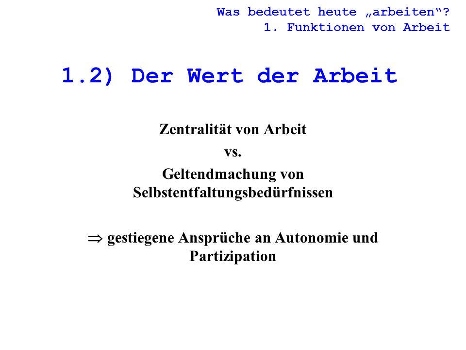 1.2) Der Wert der Arbeit Zentralität von Arbeit vs. Geltendmachung von Selbstentfaltungsbedürfnissen gestiegene Ansprüche an Autonomie und Partizipati