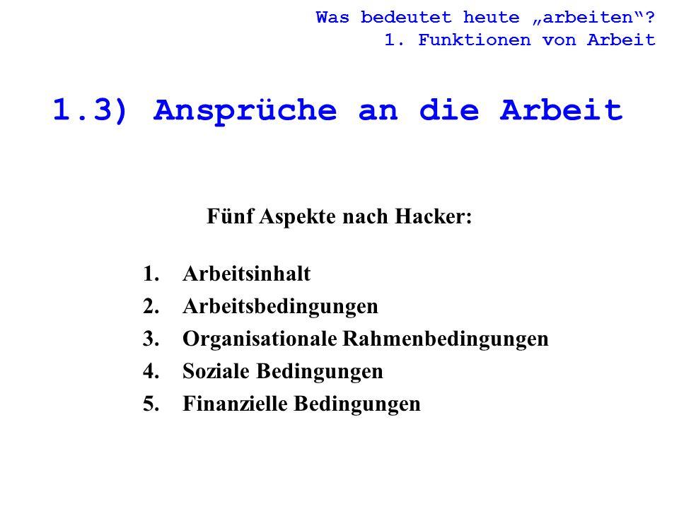 1.3) Ansprüche an die Arbeit Fünf Aspekte nach Hacker: 1.Arbeitsinhalt 2.Arbeitsbedingungen 3.Organisationale Rahmenbedingungen 4.Soziale Bedingungen