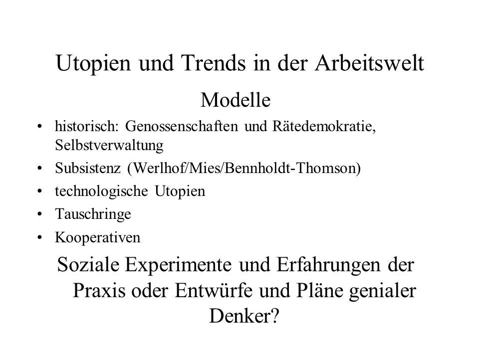 Utopien und Trends in der Arbeitswelt Modelle historisch: Genossenschaften und Rätedemokratie, Selbstverwaltung Subsistenz (Werlhof/Mies/Bennholdt-Tho