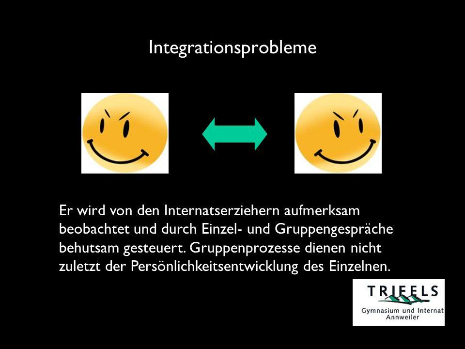 Integrationsprobleme Er wird von den Internatserziehern aufmerksam beobachtet und durch Einzel- und Gruppengespräche behutsam gesteuert.