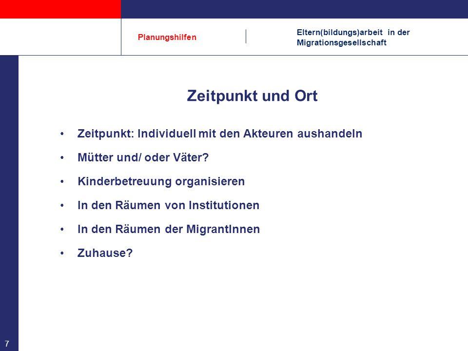 Eltern(bildungs)arbeit in der Migrationsgesellschaft Planungshilfen 7 Zeitpunkt und Ort Zeitpunkt: Individuell mit den Akteuren aushandeln Mütter und/