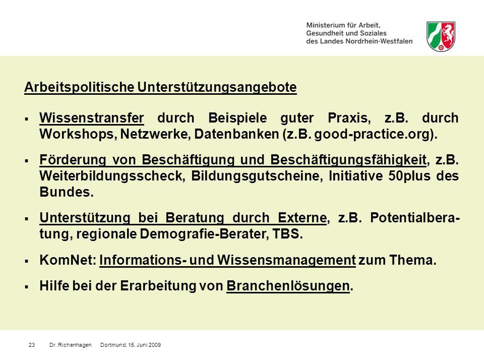 Dr. Richenhagen Dortmund, 15. Juni 200923 Arbeitspolitische Unterstützungsangebote Wissenstransfer durch Beispiele guter Praxis, z.B. durch Workshops,