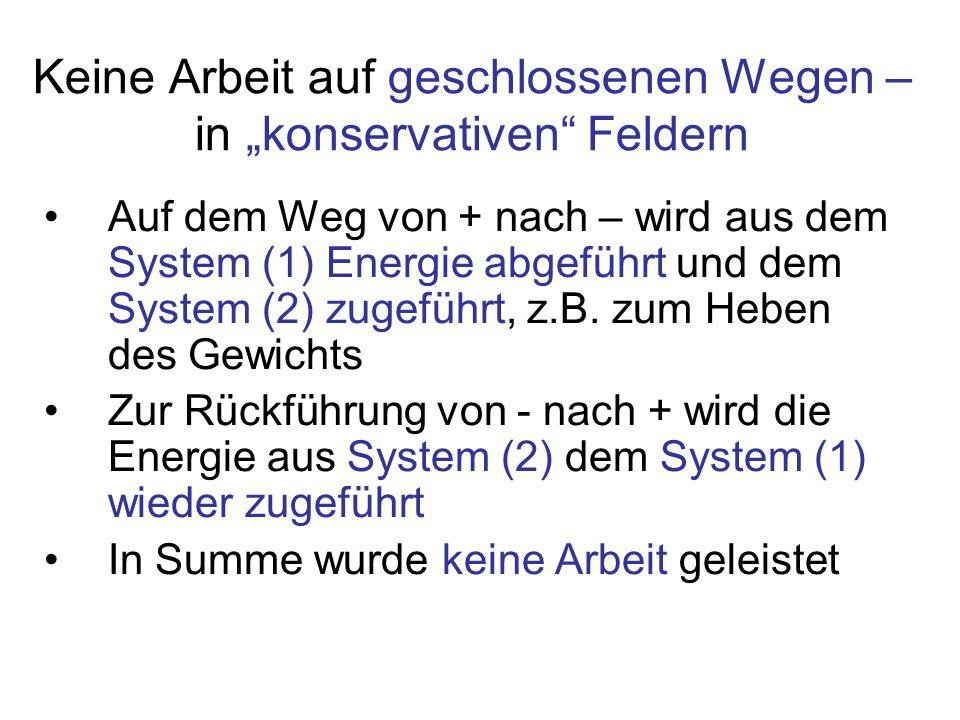 Keine Arbeit auf geschlossenen Wegen – in konservativen Feldern Auf dem Weg von + nach – wird aus dem System (1) Energie abgeführt und dem System (2)