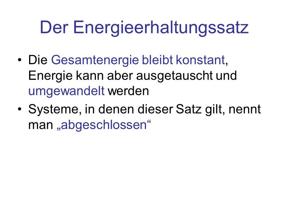 Der Energieerhaltungssatz Die Gesamtenergie bleibt konstant, Energie kann aber ausgetauscht und umgewandelt werden Systeme, in denen dieser Satz gilt,