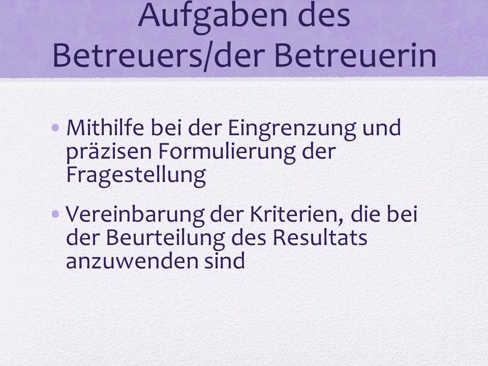 Aufgaben des Betreuers/der Betreuerin Mithilfe bei der Eingrenzung und präzisen Formulierung der Fragestellung Vereinbarung der Kriterien, die bei der Beurteilung des Resultats anzuwenden sind