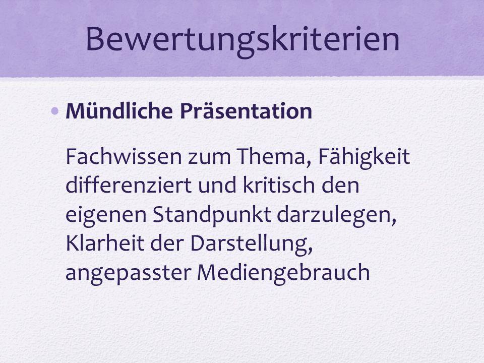 Bewertungskriterien Mündliche Präsentation Fachwissen zum Thema, Fähigkeit differenziert und kritisch den eigenen Standpunkt darzulegen, Klarheit der Darstellung, angepasster Mediengebrauch