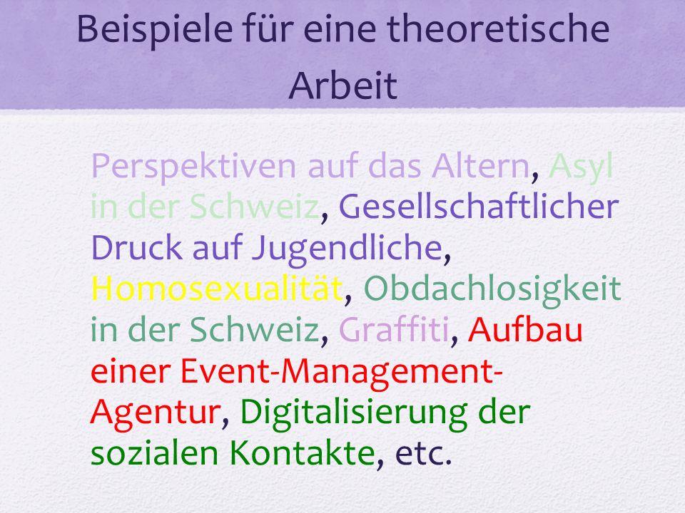 Beispiele für eine theoretische Arbeit Perspektiven auf das Altern, Asyl in der Schweiz, Gesellschaftlicher Druck auf Jugendliche, Homosexualität, Obdachlosigkeit in der Schweiz, Graffiti, Aufbau einer Event-Management- Agentur, Digitalisierung der sozialen Kontakte, etc.