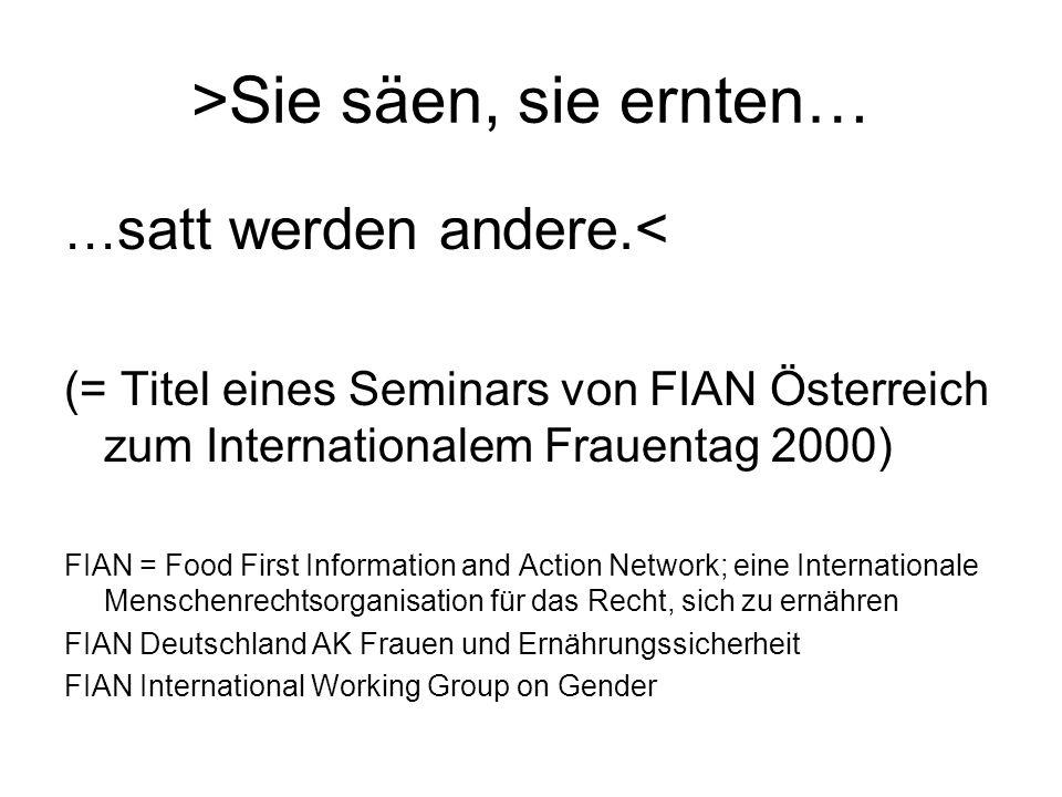 >Sie säen, sie ernten… … satt werden andere.< (= Titel eines Seminars von FIAN Österreich zum Internationalem Frauentag 2000) FIAN = Food First Information and Action Network; eine Internationale Menschenrechtsorganisation für das Recht, sich zu ernähren FIAN Deutschland AK Frauen und Ernährungssicherheit FIAN International Working Group on Gender