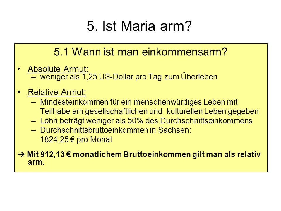 5. Ist Maria arm? 5.1 Wann ist man einkommensarm? Absolute Armut: –weniger als 1,25 US-Dollar pro Tag zum Überleben Relative Armut: –Mindesteinkommen