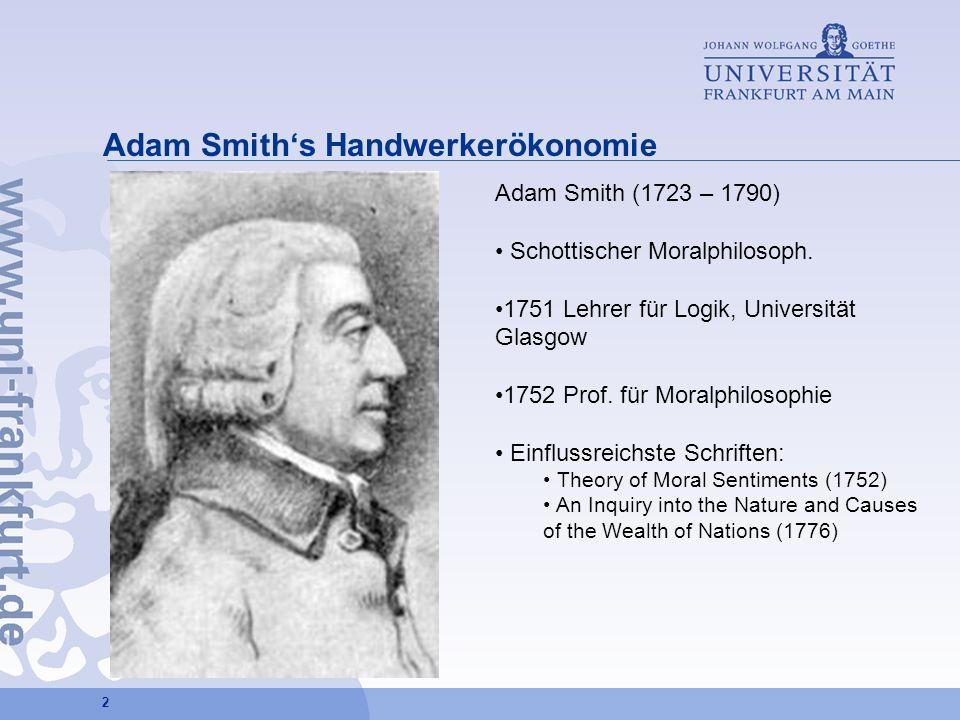 2 Adam Smiths Handwerkerökonomie Adam Smith (1723 – 1790) Schottischer Moralphilosoph. 1751 Lehrer für Logik, Universität Glasgow 1752 Prof. für Moral