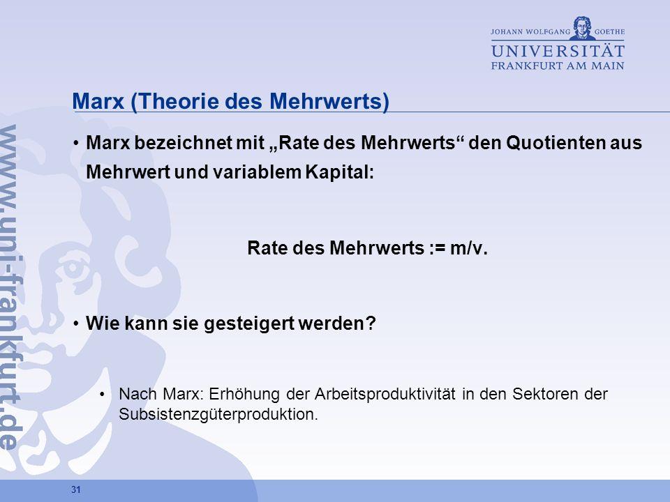 31 Marx (Theorie des Mehrwerts) Marx bezeichnet mit Rate des Mehrwerts den Quotienten aus Mehrwert und variablem Kapital: Rate des Mehrwerts := m/v. W