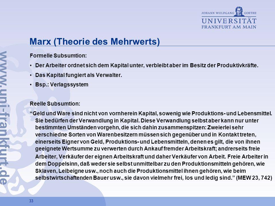 33 Marx (Theorie des Mehrwerts) Formelle Subsumtion: Der Arbeiter ordnet sich dem Kapital unter, verbleibt aber im Besitz der Produktivkräfte. Das Kap