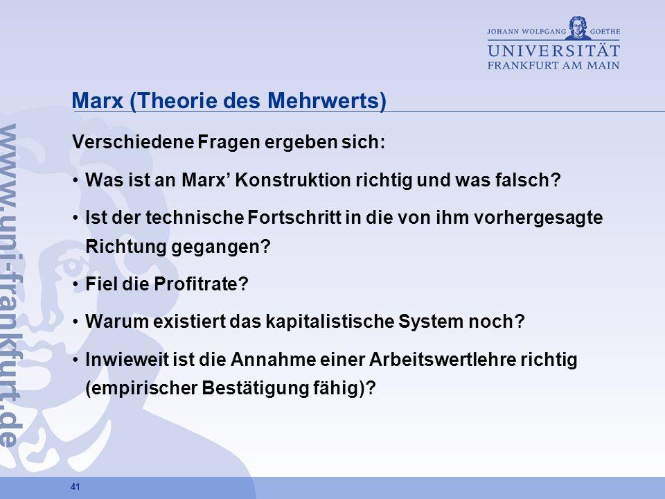41 Marx (Theorie des Mehrwerts) Verschiedene Fragen ergeben sich: Was ist an Marx Konstruktion richtig und was falsch? Ist der technische Fortschritt