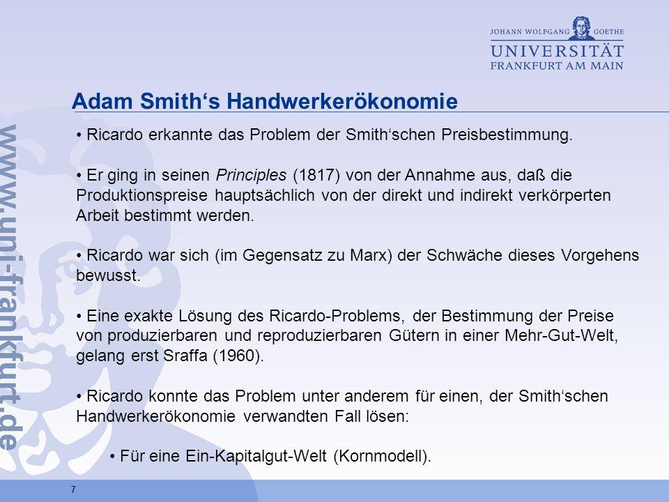7 Adam Smiths Handwerkerökonomie Ricardo erkannte das Problem der Smithschen Preisbestimmung. Er ging in seinen Principles (1817) von der Annahme aus,