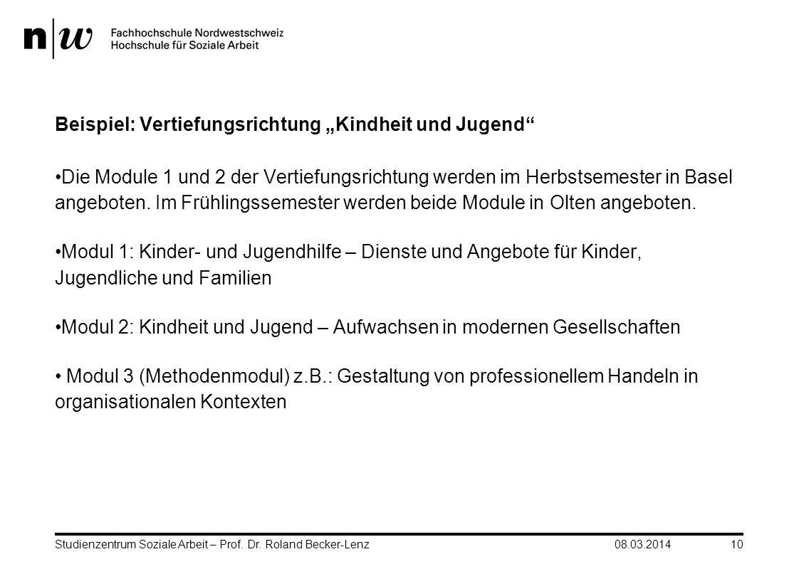 08.03.2014Studienzentrum Soziale Arbeit – Prof. Dr. Roland Becker-Lenz10 Beispiel: Vertiefungsrichtung Kindheit und Jugend Die Module 1 und 2 der Vert