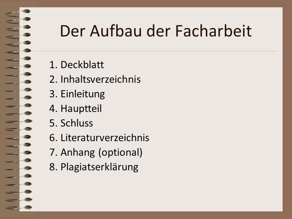 Der Aufbau der Facharbeit 1. Deckblatt 2. Inhaltsverzeichnis 3. Einleitung 4. Hauptteil 5. Schluss 6. Literaturverzeichnis 7. Anhang (optional) 8. Pla