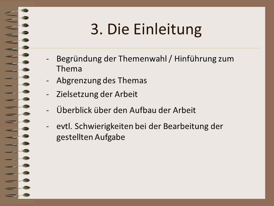 3. Die Einleitung -Begründung der Themenwahl / Hinführung zum Thema -Abgrenzung des Themas -Zielsetzung der Arbeit -Überblick über den Aufbau der Arbe
