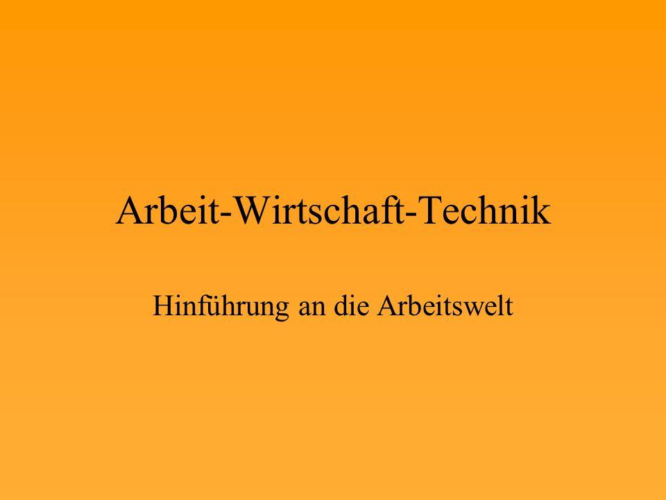 Arbeit-Wirtschaft-Technik Hinführung an die Arbeitswelt