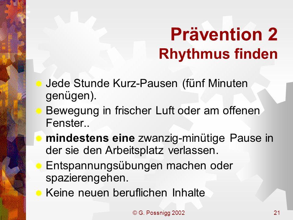 © G. Possnigg 200221 Prävention 2 Rhythmus finden Jede Stunde Kurz-Pausen (fünf Minuten genügen). Bewegung in frischer Luft oder am offenen Fenster..
