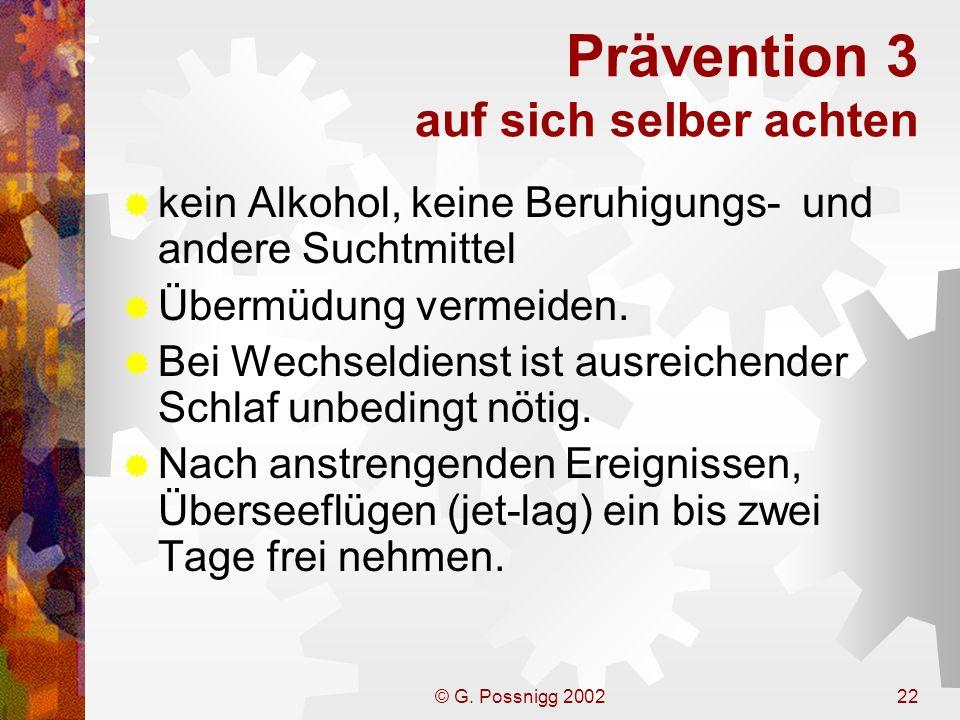 © G. Possnigg 200222 Prävention 3 auf sich selber achten kein Alkohol, keine Beruhigungs- und andere Suchtmittel Übermüdung vermeiden. Bei Wechseldien