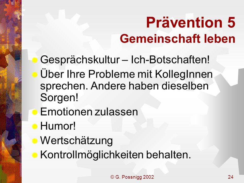 © G. Possnigg 200224 Prävention 5 Gemeinschaft leben Gesprächskultur – Ich-Botschaften! Über Ihre Probleme mit KollegInnen sprechen. Andere haben dies