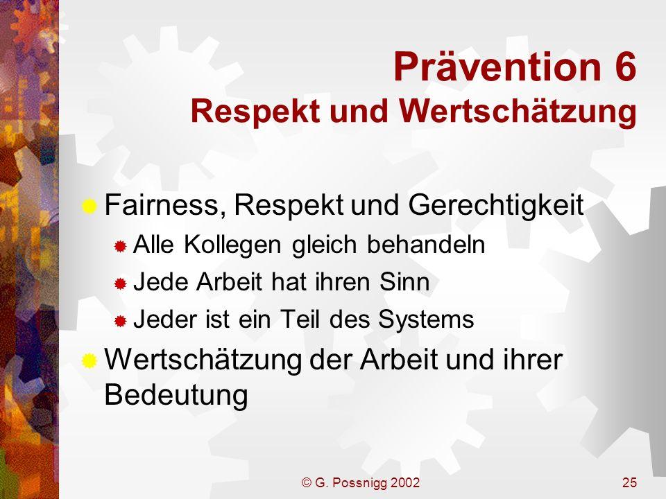 © G. Possnigg 200225 Prävention 6 Respekt und Wertschätzung Fairness, Respekt und Gerechtigkeit Alle Kollegen gleich behandeln Jede Arbeit hat ihren S