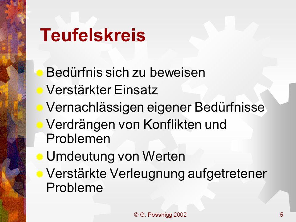 © G. Possnigg 20025 Teufelskreis Bedürfnis sich zu beweisen Verstärkter Einsatz Vernachlässigen eigener Bedürfnisse Verdrängen von Konflikten und Prob