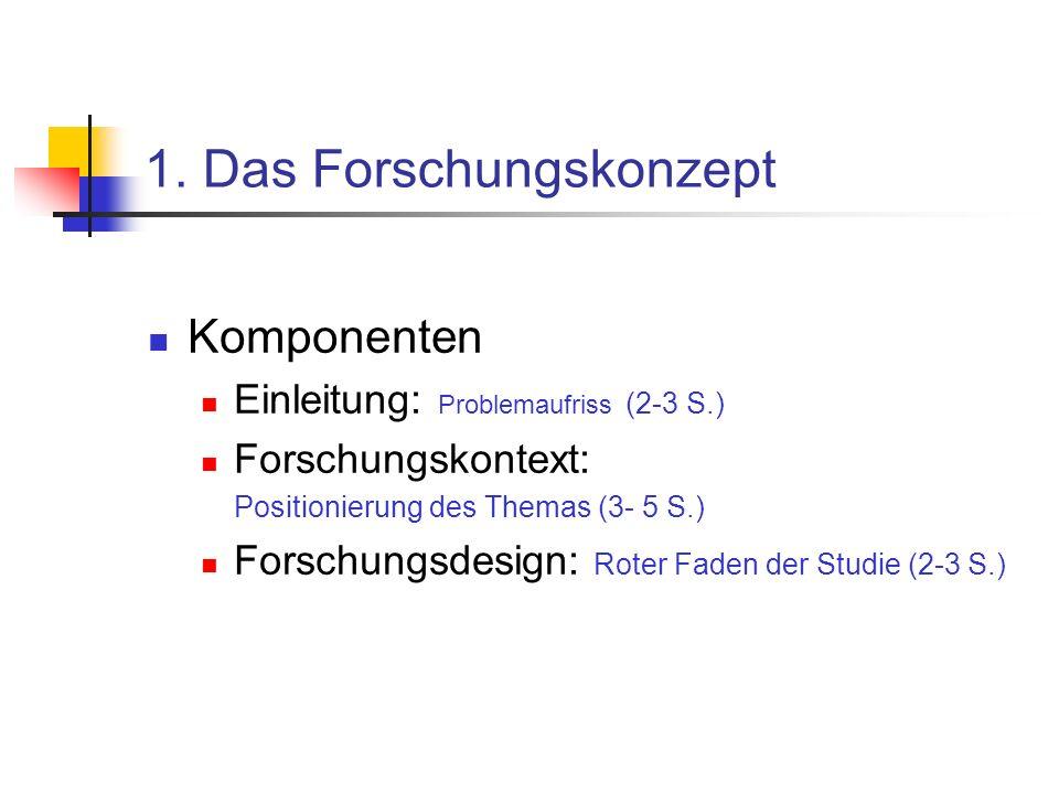 1. Das Forschungskonzept Komponenten Einleitung: Problemaufriss (2-3 S.) Forschungskontext: Positionierung des Themas (3- 5 S.) Forschungsdesign: Rote