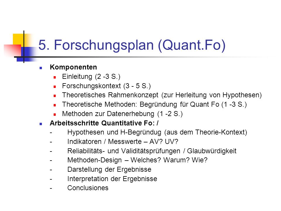 5. Forschungsplan (Quant.Fo) Komponenten Einleitung (2 -3 S.) Forschungskontext (3 - 5 S.) Theoretisches Rahmenkonzept (zur Herleitung von Hypothesen)