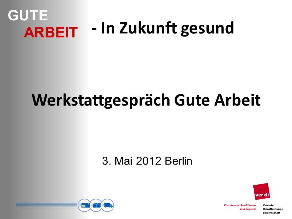 GUTE ARBEIT - In Zukunft gesund Werkstattgespräch Gute Arbeit 3. Mai 2012 Berlin