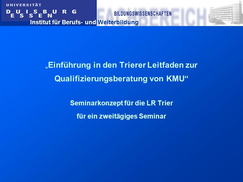 Institut für Berufs- und Weiterbildung Einführung in den Trierer Leitfaden zur Qualifizierungsberatung von KMU Seminarkonzept für die LR Trier für ein