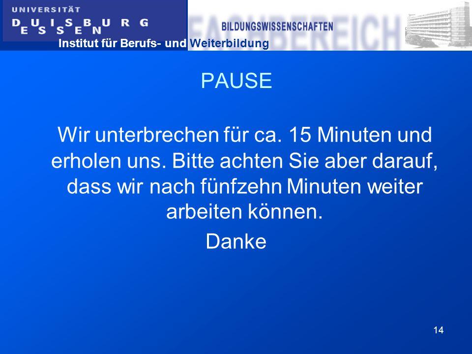 Institut für Berufs- und Weiterbildung 14 PAUSE Wir unterbrechen für ca. 15 Minuten und erholen uns. Bitte achten Sie aber darauf, dass wir nach fünfz
