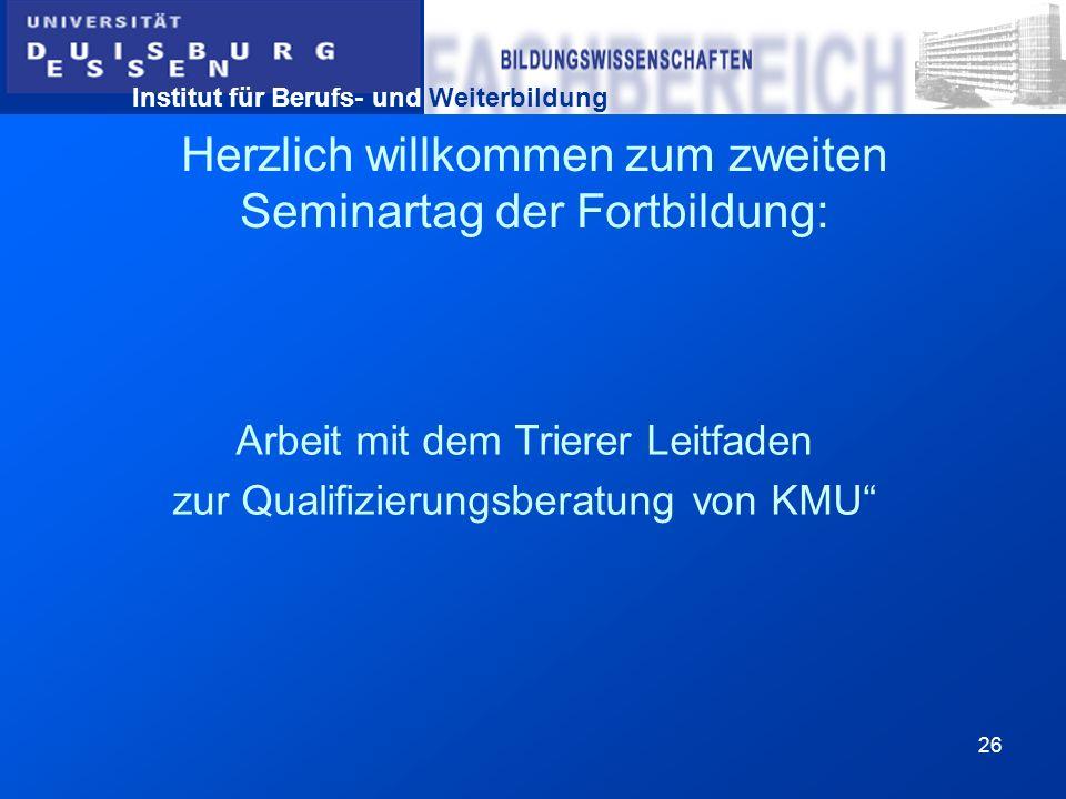 Institut für Berufs- und Weiterbildung 26 Herzlich willkommen zum zweiten Seminartag der Fortbildung: Arbeit mit dem Trierer Leitfaden zur Qualifizier