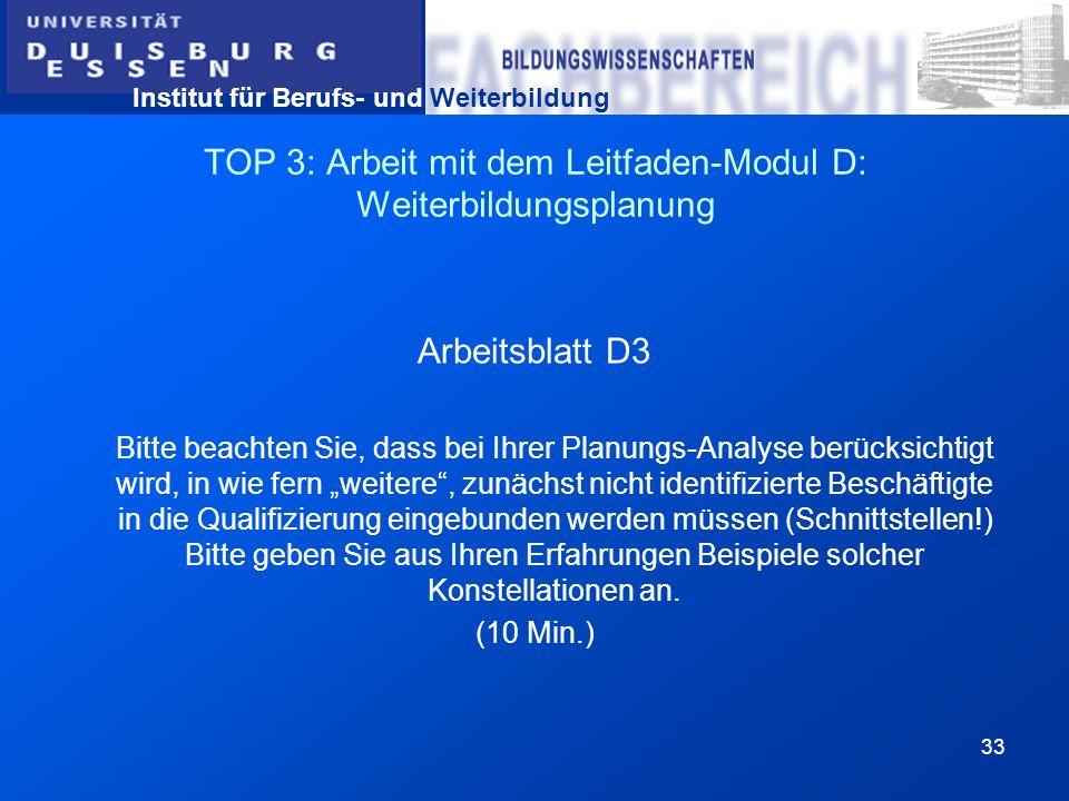Institut für Berufs- und Weiterbildung 33 TOP 3: Arbeit mit dem Leitfaden-Modul D: Weiterbildungsplanung Arbeitsblatt D3 Bitte beachten Sie, dass bei