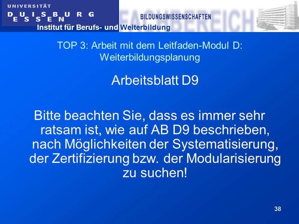 Institut für Berufs- und Weiterbildung 38 TOP 3: Arbeit mit dem Leitfaden-Modul D: Weiterbildungsplanung Arbeitsblatt D9 Bitte beachten Sie, dass es i