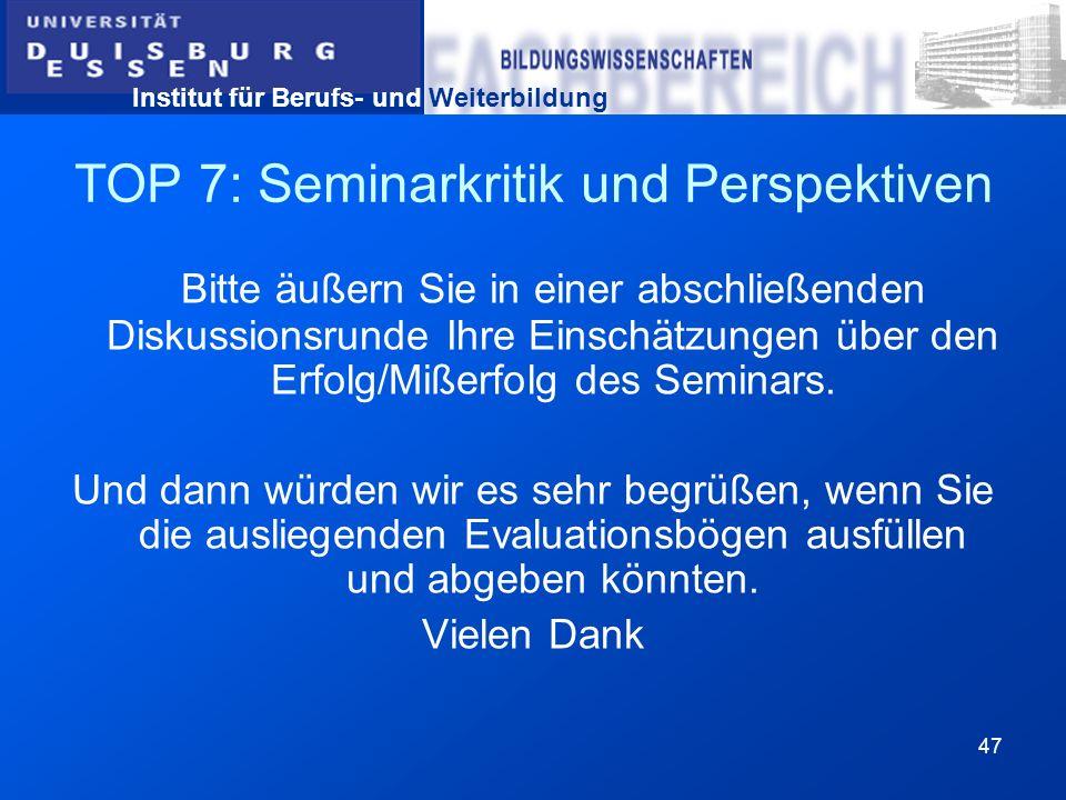 Institut für Berufs- und Weiterbildung 47 TOP 7: Seminarkritik und Perspektiven Bitte äußern Sie in einer abschließenden Diskussionsrunde Ihre Einschä