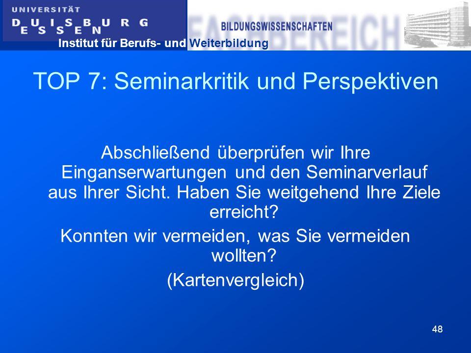 Institut für Berufs- und Weiterbildung 48 TOP 7: Seminarkritik und Perspektiven Abschließend überprüfen wir Ihre Einganserwartungen und den Seminarver