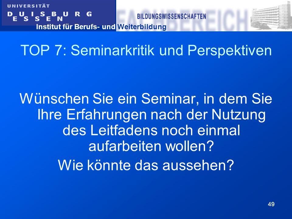 Institut für Berufs- und Weiterbildung 49 TOP 7: Seminarkritik und Perspektiven Wünschen Sie ein Seminar, in dem Sie Ihre Erfahrungen nach der Nutzung