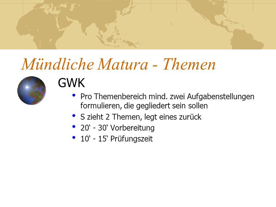 Mündliche Matura - Themen GWK Pro Themenbereich mind. zwei Aufgabenstellungen formulieren, die gegliedert sein sollen S zieht 2 Themen, legt eines zur
