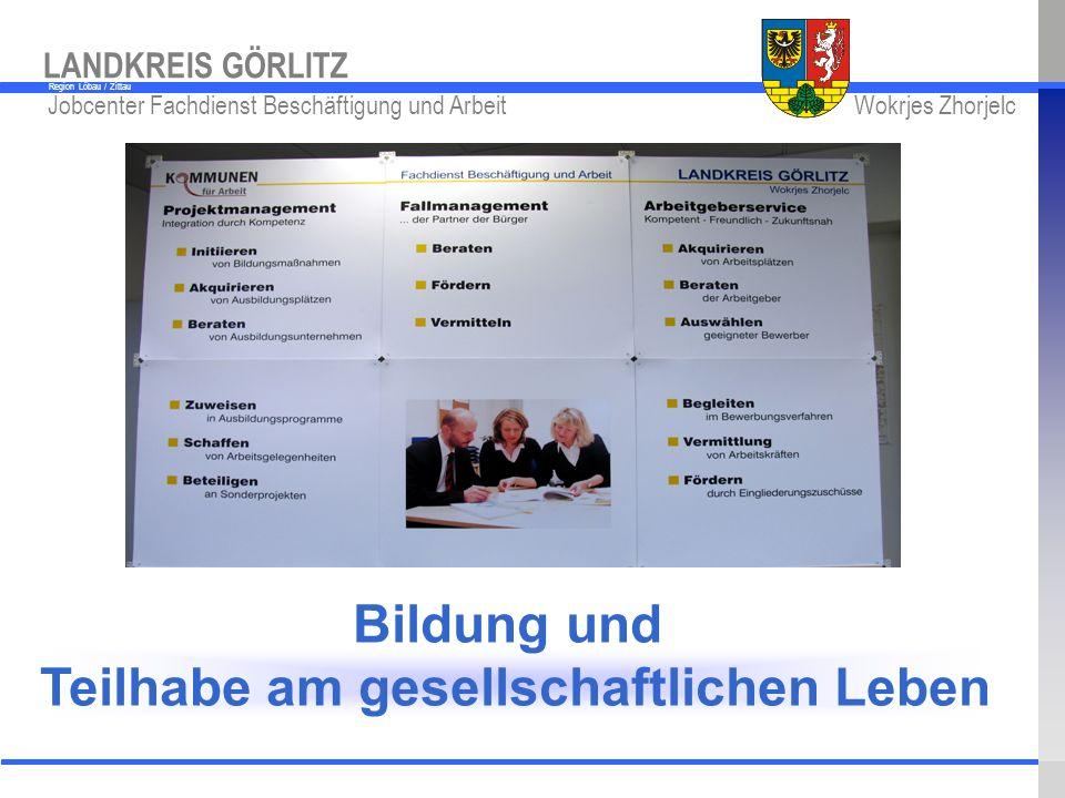 www.kreis-gr.de Jobcenter Fachdienst Beschäftigung und Arbeit Wokrjes Zhorjelc LANDKREIS GÖRLITZ Region Löbau / Zittau Bildung und Teilhabe am gesells
