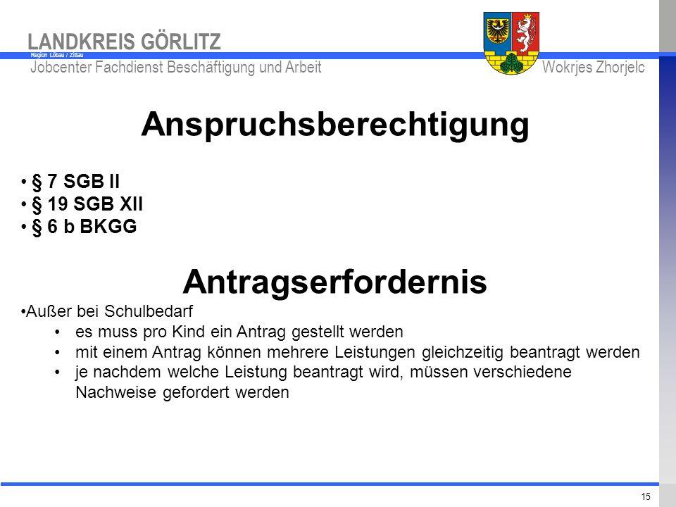 www.kreis-gr.de Jobcenter Fachdienst Beschäftigung und Arbeit Wokrjes Zhorjelc LANDKREIS GÖRLITZ Region Löbau / Zittau 15 Anspruchsberechtigung § 7 SG
