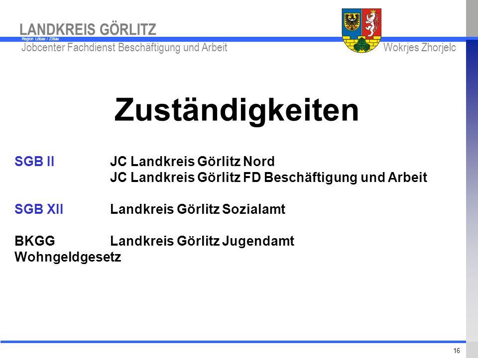 www.kreis-gr.de Jobcenter Fachdienst Beschäftigung und Arbeit Wokrjes Zhorjelc LANDKREIS GÖRLITZ Region Löbau / Zittau 16 Zuständigkeiten SGB IIJC Lan