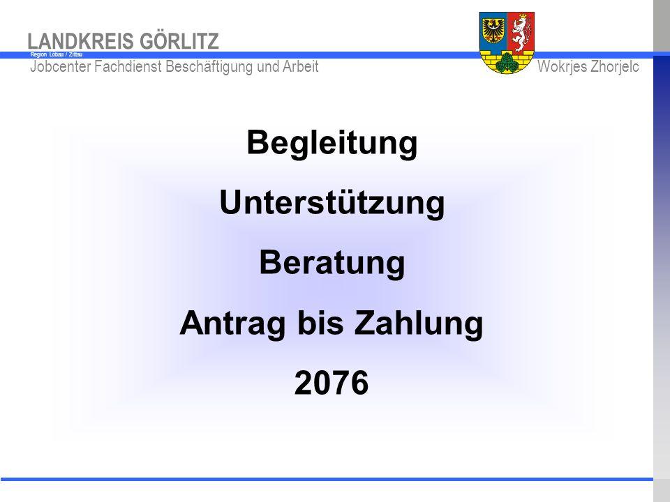 www.kreis-gr.de Jobcenter Fachdienst Beschäftigung und Arbeit Wokrjes Zhorjelc LANDKREIS GÖRLITZ Region Löbau / Zittau Begleitung Unterstützung Beratu