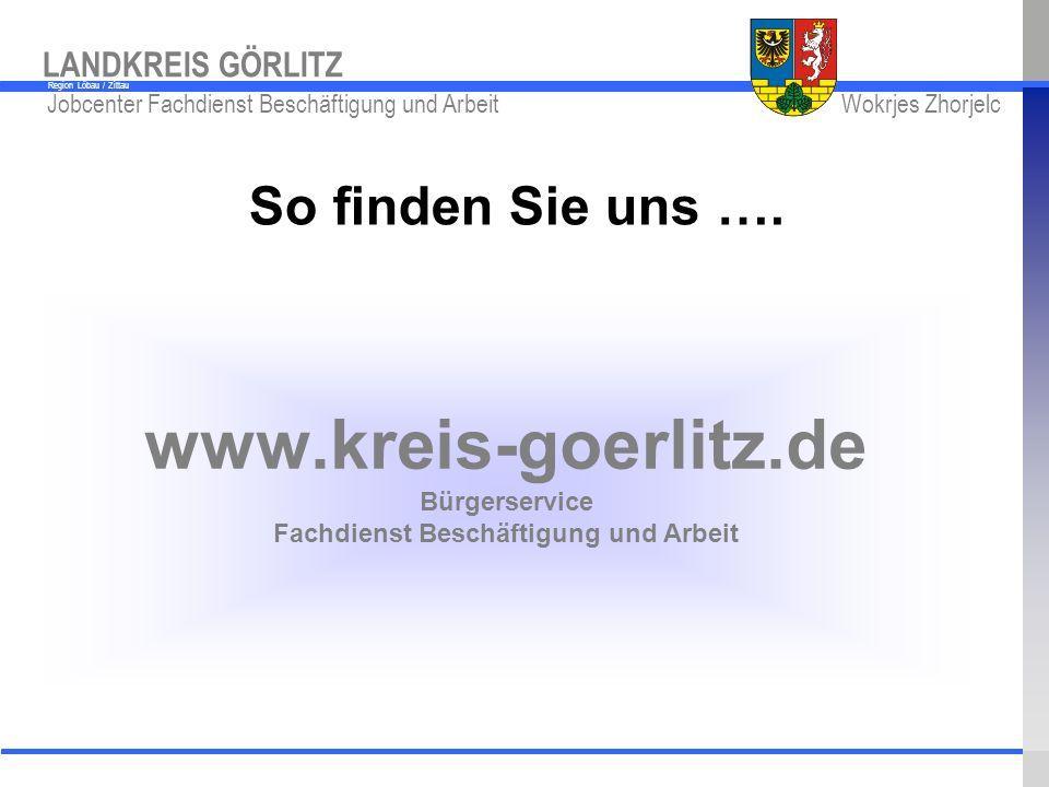 www.kreis-gr.de Jobcenter Fachdienst Beschäftigung und Arbeit Wokrjes Zhorjelc LANDKREIS GÖRLITZ Region Löbau / Zittau www.kreis-goerlitz.de Bürgerser
