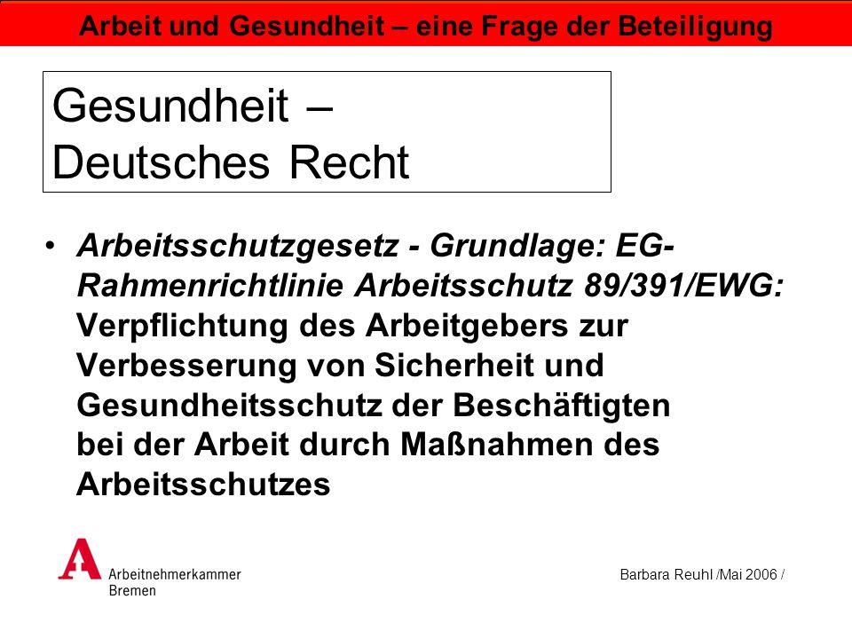 Barbara Reuhl /Mai 2006 / Arbeit und Gesundheit – eine Frage der Beteiligung Gesundheit – Deutsches Recht Arbeitsschutzgesetz - Grundlage: EG- Rahmenr