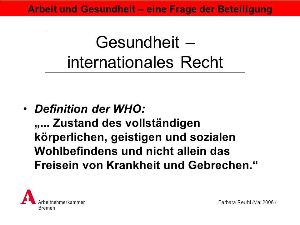 Barbara Reuhl /Mai 2006 / Arbeit und Gesundheit – eine Frage der Beteiligung Gesundheit – internationales Recht Definition der WHO:... Zustand des vol