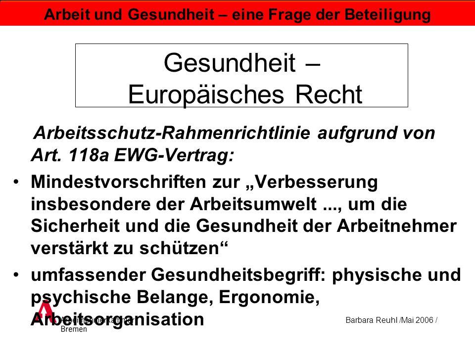 Barbara Reuhl /Mai 2006 / Arbeit und Gesundheit – eine Frage der Beteiligung Gesundheit - Europäisches Recht Europäische Maschinenrichtlinie 89/37 EG: bestimmungsgemäße Verwendung: Belästigung, Ermüdung und psychische Belastung (Stress) des Bedienpersonals müssen vermieden, ergonomische Prinzipien berücksichtigt werden