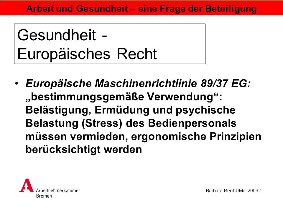 Barbara Reuhl /Mai 2006 / Arbeit und Gesundheit – eine Frage der Beteiligung Gesundheit – Deutsches Recht Arbeitsschutzgesetz - Grundlage: EG- Rahmenrichtlinie Arbeitsschutz 89/391/EWG: Verpflichtung des Arbeitgebers zur Verbesserung von Sicherheit und Gesundheitsschutz der Beschäftigten bei der Arbeit durch Maßnahmen des Arbeitsschutzes